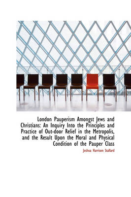 London Pauperism Amongst Jews and Christians An Inquiry Into the Principles and Practice of Out-Doo by Joshua Harrison Stallard