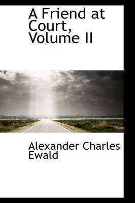 A Friend at Court, Volume II by Alexander Charles Ewald