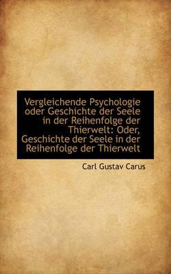 Vergleichende Psychologie Oder Geschichte Der Seele in Der Reihenfolge Der Thierwelt Oder, Geschich by Carl Gustav Carus