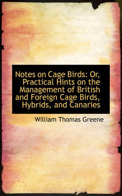 Notes on Cage Birds Or, Practical Hints on the Management of British and Foreign Cage Birds, Hybrid by William Thomas Greene