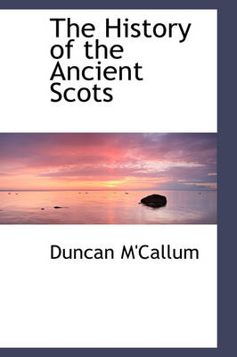 The History of the Ancient Scots by Duncan M'Callum
