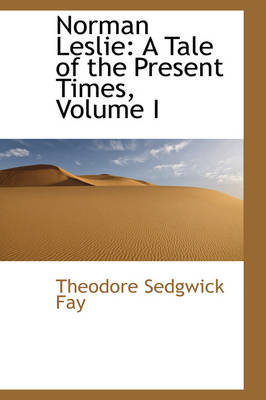 Norman Leslie A Tale of the Present Times, Volume I by Theodore Sedgwick Fay