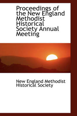 Proceedings of the New England Methodist Historical Society Annual Meeting by Methodist Historical Society England Methodist Historical Society, England Methodist Historical Society