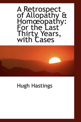 A Retrospect of Allopathy & Homopathy For the Last Thirty Years, with Cases by Hugh Hastings