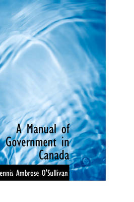 A Manual of Government in Canada by Dennis Ambrose O'Sullivan