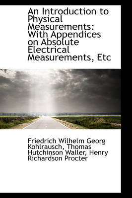 An Introduction to Physical Measurements With Appendices on Absolute Electrical Measurements, Etc by Friedrich Wilhelm Georg Kohlrausch