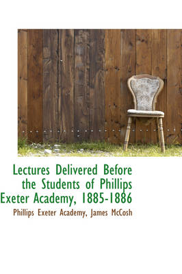 Lectures Delivered Before the Students of Phillips Exeter Academy, 1885-1886 by Phillips Exeter Academy