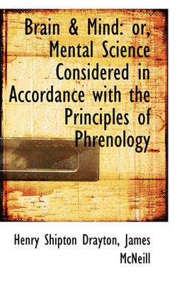 Brain & Mind Or, Mental Science Considered in Accordance with the Principles of Phrenology by Henry Shipman Drayton