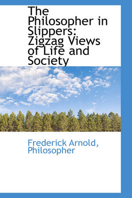 The Philosopher in Slippers Zigzag Views of Life and Society by Frederick Arnold Philosopher