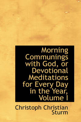 Morning Communings with God, or Devotional Meditations for Every Day in the Year, Volume I by Christoph Christian Sturm