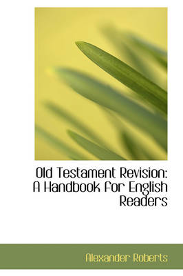 Old Testament Revision A Handbook for English Readers by Reverend Alexander, PhD Roberts