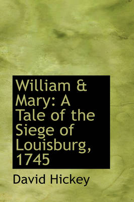 William & Mary A Tale of the Siege of Louisburg, 1745 by David Hickey