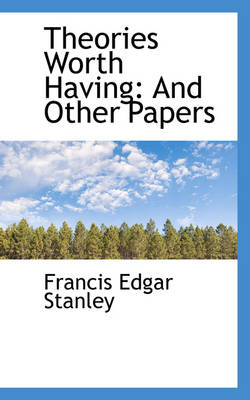 Theories Worth Having And Other Papers by Francis Edgar Stanley