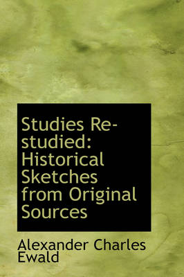 Studies Re-Studied Historical Sketches from Original Sources by Alexander Charles Ewald