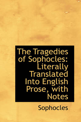 The Tragedies of Sophocles Literally Translated Into English Prose, with Notes by Sophocles