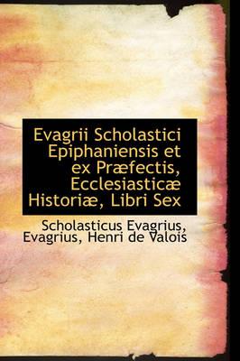 Evagrii Scholastici Epiphaniensis Et Ex PR Fectis, Ecclesiastic Histori, Libri Sex by Scholasticus Evagrius