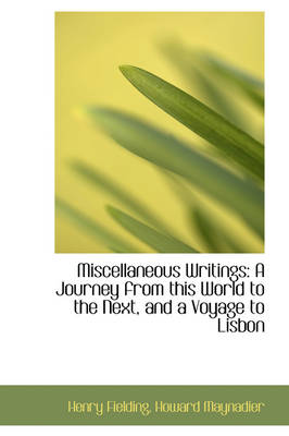 Miscellaneous Writings A Journey from This World to the Next, and a Voyage to Lisbon by Henry Fielding