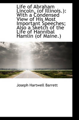 Life of Abraham Lincoln, (of Illinois.) With a Condensed View of His Most Important Speeches; Also by Joseph Hartwell Barrett