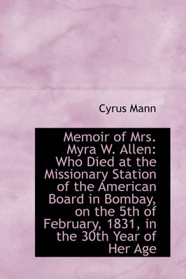 Memoir of Mrs. Myra W. Allen Who Died at the Missionary Station of the American Board in Bombay, on by Cyrus Mann