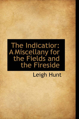 The Indicatior A Miscellany for the Fields and the Fireside by Leigh Hunt
