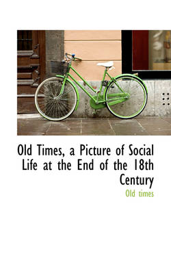 Old Times, a Picture of Social Life at the End of the 18th Century by Old Times