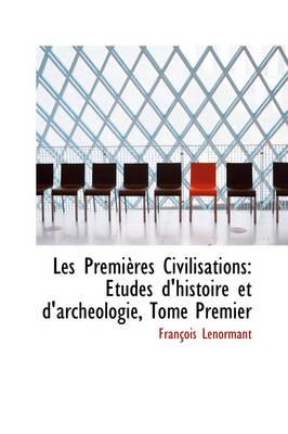 Les Premieres Civilisations Etudes D'Histoire Et D'Archeologie, Tome Premier by Professor Francois Lenormant