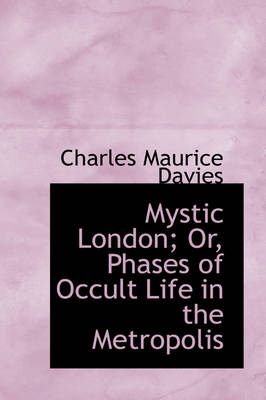 Mystic London; Or, Phases of Occult Life in the Metropolis by Charles Maurice Davies