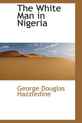 The White Man in Nigeria by George Douglas Hazzledine