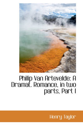 Philip Van Artevelde A Dramat. Romance, in Two Parts, Part I by Henry Taylor