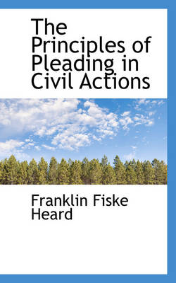 The Principles of Pleading in Civil Actions by Franklin Fiske Heard