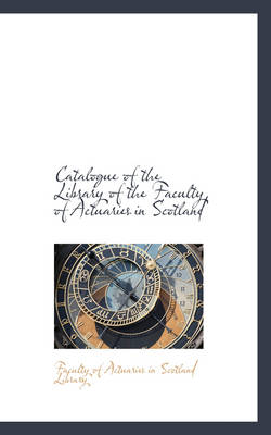 Catalogue of the Library of the Faculty of Actuaries in Scotland by Facu Of Actuaries in Scotland Library