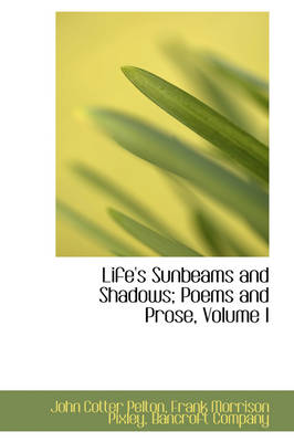 Life's Sunbeams and Shadows; Poems and Prose, Volume I by John Cotter Pelton