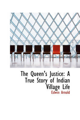 The Queen's Justice A True Story of Indian Village Life by Sir Edwin Arnold