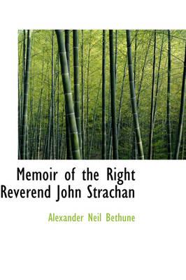 Memoir of the Right Reverend John Strachan by Alexander Neil Bethune