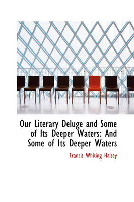 Our Literary Deluge and Some of Its Deeper Waters And Some of Its Deeper Waters by Francis Whiting Halsey