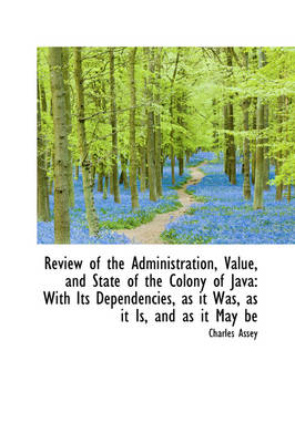 Review of the Administration, Value, and State of the Colony of Java With Its Dependencies, as It W by Charles Assey