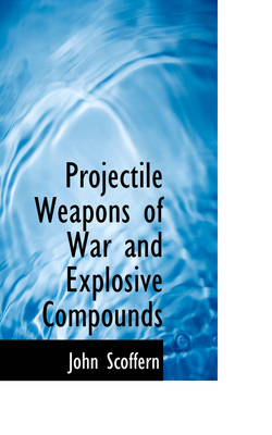 Projectile Weapons of War and Explosive Compounds by John Scoffern