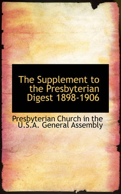 The Supplement to the Presbyterian Digest 1898-1906 by In The U S a General Assembly Church in the U S a General Assembly, Church in the U S a General Assembly