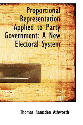 Proportional Representation Applied to Party Government A New Electoral System by Thomas Ramsden Ashworth