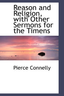 Reason and Religion, with Other Sermons for the Timens by Pierce Connelly