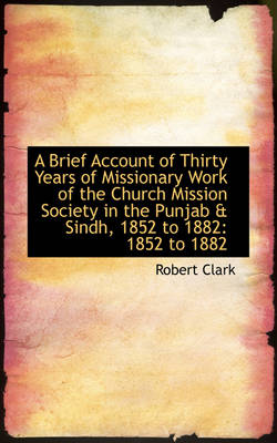 A Brief Account of Thirty Years of Missionary Work of the Church Mission Society in the Punjab & Sin by Robert Clark