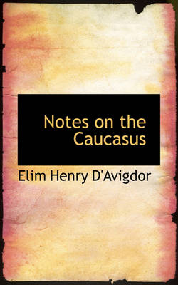 Notes on the Caucasus by Elim Henry D'Avigdor