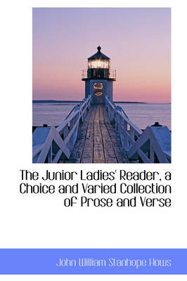 The Junior Ladies' Reader, a Choice and Varied Collection of Prose and Verse by John William Stanhope Hows