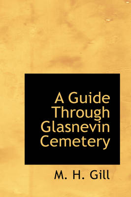 A Guide Through Glasnevin Cemetery by M H Gill