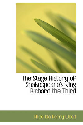 The Stage History of Shakespeare's King Richard the Third by Alice Ida Perry Wood