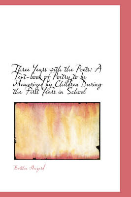 Three Years with the Poets A Text-Book of Poetry to Be Memorized by Children During the First Years by Bertha, Comp Hazard