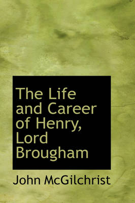 The Life and Career of Henry, Lord Brougham by John McGilchrist