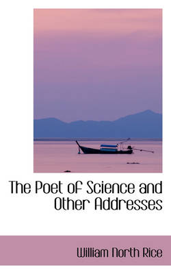 The Poet of Science and Other Addresses by William North Rice