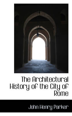 The Architectural History of the City of Rome by John Henry Parker