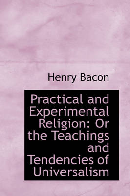Practical and Experimental Religion Or the Teachings and Tendencies of Universalism by Henry (University of Oulu, Finland) Bacon